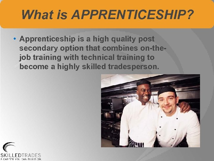 What is APPRENTICESHIP? • Apprenticeship is a high quality post secondary option that combines