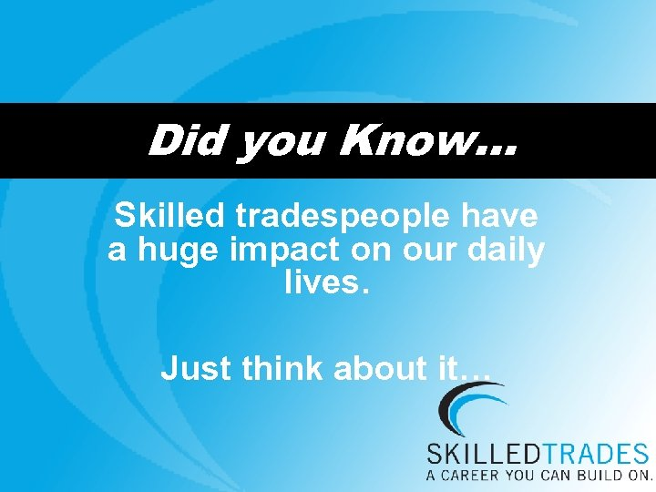 Did you Know… Skilled tradespeople have a huge impact on our daily lives. Just