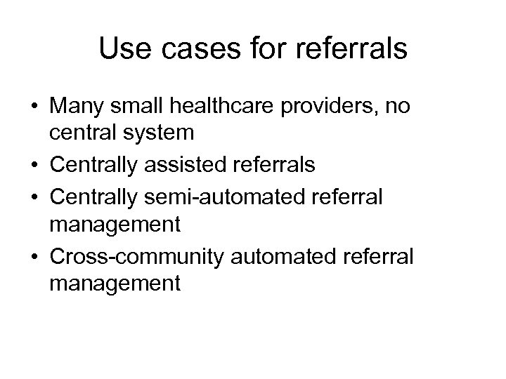 Use cases for referrals • Many small healthcare providers, no central system • Centrally