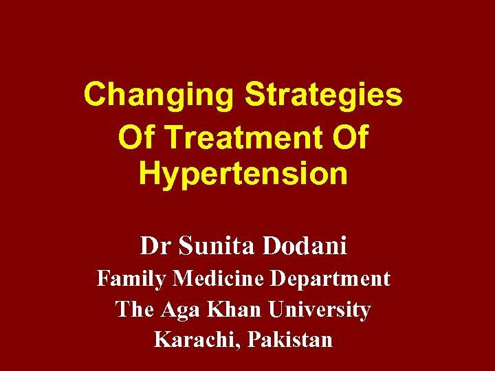 Changing Strategies Of Treatment Of Hypertension Dr Sunita Dodani Family Medicine Department The Aga