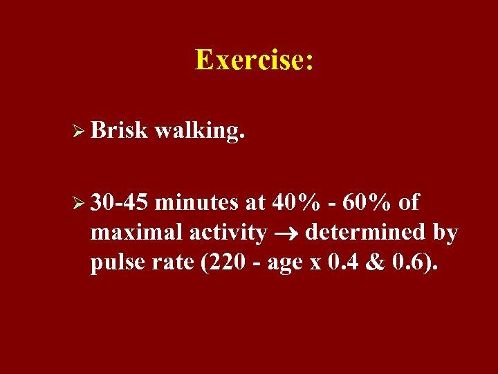 Exercise: Ø Brisk walking. Ø 30 -45 minutes at 40% - 60% of maximal