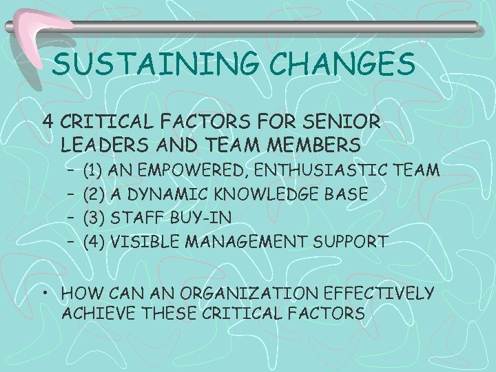 SUSTAINING CHANGES 4 CRITICAL FACTORS FOR SENIOR LEADERS AND TEAM MEMBERS – – (1)