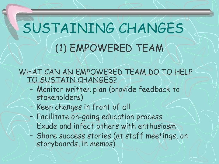 SUSTAINING CHANGES (1) EMPOWERED TEAM WHAT CAN AN EMPOWERED TEAM DO TO HELP TO