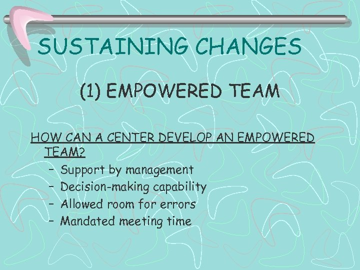 SUSTAINING CHANGES (1) EMPOWERED TEAM HOW CAN A CENTER DEVELOP AN EMPOWERED TEAM? –