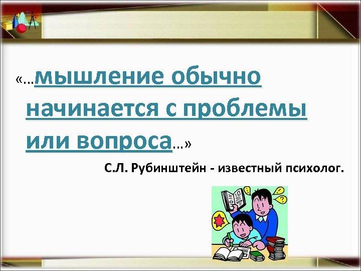 мышление обычно начинается с проблемы или вопроса…» «… С. Л. Рубинштейн - известный психолог.