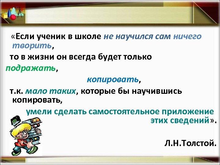 «Если ученик в школе не научился сам ничего творить, творить то в жизни