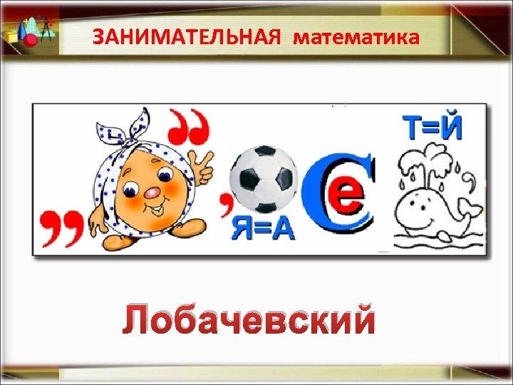 ЗАНИМАТЕЛЬНАЯ математика Лобачевский