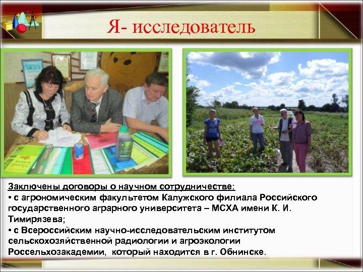 Я- исследователь Заключены договоры о научном сотрудничестве: • с агрономическим факультетом Калужского филиала Российского