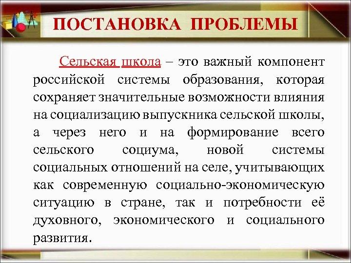 ПОСТАНОВКА ПРОБЛЕМЫ Сельская школа – это важный компонент российской системы образования, которая сохраняет значительные