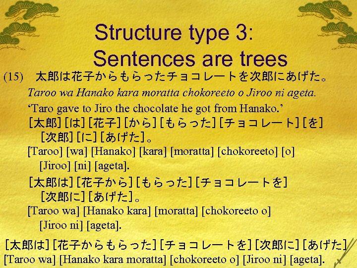 (15) Structure type 3: Sentences are trees 太郎は花子からもらったチョコレートを次郎にあげた。 Taroo wa Hanako kara moratta chokoreeto