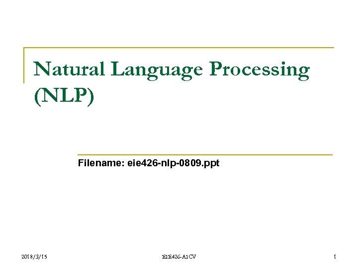Natural Language Processing (NLP) Filename: eie 426 -nlp-0809. ppt 2018/3/15 EIE 426 -AICV 1