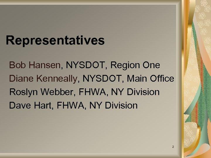 Representatives Bob Hansen, NYSDOT, Region One Diane Kenneally, NYSDOT, Main Office Roslyn Webber, FHWA,