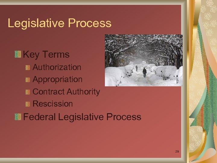 Legislative Process Key Terms Authorization Appropriation Contract Authority Rescission Federal Legislative Process 29