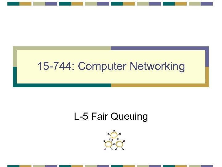 15 -744: Computer Networking L-5 Fair Queuing