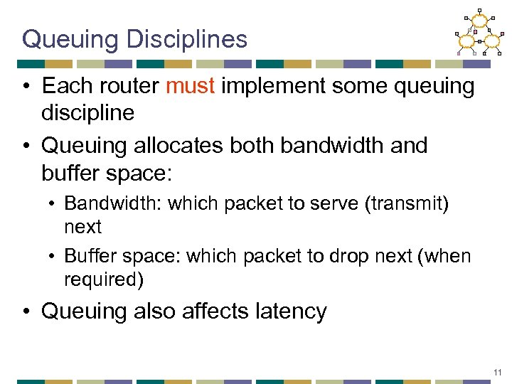 Queuing Disciplines • Each router must implement some queuing discipline • Queuing allocates both