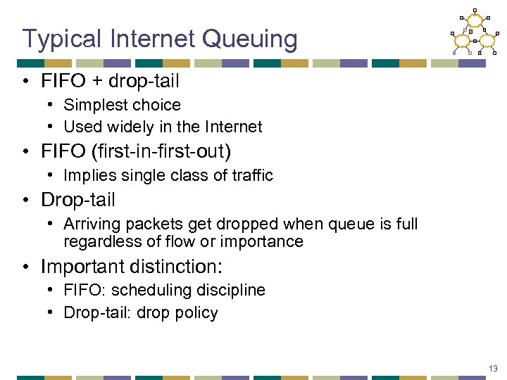 Typical Internet Queuing • FIFO + drop-tail • Simplest choice • Used widely in