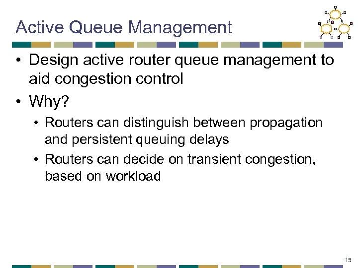 Active Queue Management • Design active router queue management to aid congestion control •