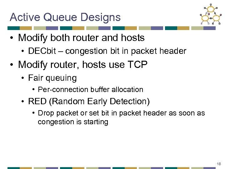 Active Queue Designs • Modify both router and hosts • DECbit – congestion bit