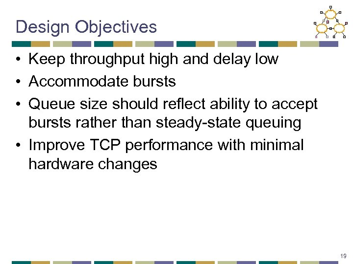 Design Objectives • Keep throughput high and delay low • Accommodate bursts • Queue