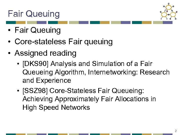 Fair Queuing • Core-stateless Fair queuing • Assigned reading • [DKS 90] Analysis and