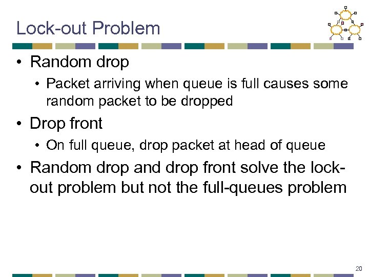Lock-out Problem • Random drop • Packet arriving when queue is full causes some
