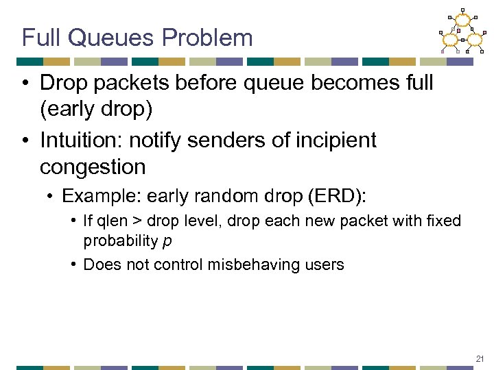 Full Queues Problem • Drop packets before queue becomes full (early drop) • Intuition:
