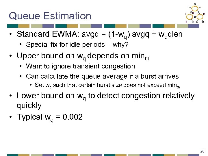 Queue Estimation • Standard EWMA: avgq = (1 -wq) avgq + wqqlen • Special
