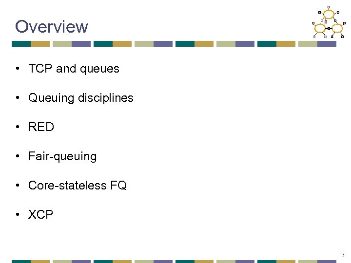 Overview • TCP and queues • Queuing disciplines • RED • Fair-queuing • Core-stateless