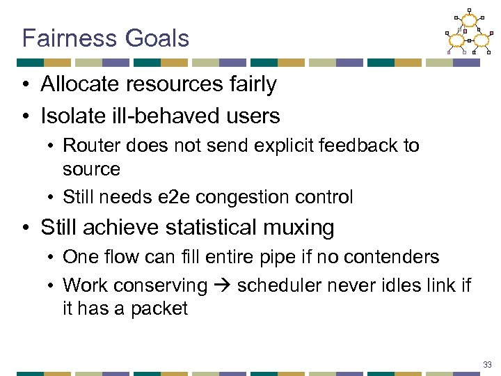 Fairness Goals • Allocate resources fairly • Isolate ill-behaved users • Router does not
