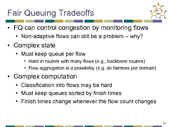 Fair Queuing Tradeoffs • FQ can control congestion by monitoring flows • Non-adaptive flows