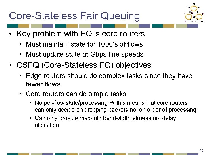 Core-Stateless Fair Queuing • Key problem with FQ is core routers • Must maintain