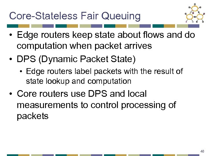 Core-Stateless Fair Queuing • Edge routers keep state about flows and do computation when