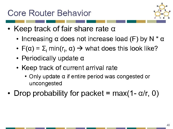 Core Router Behavior • Keep track of fair share rate α • • Increasing
