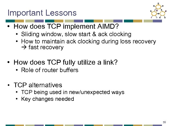 Important Lessons • How does TCP implement AIMD? • Sliding window, slow start &