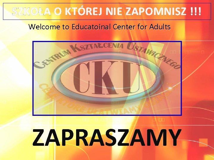 SZKOŁA O KTÓREJ NIE ZAPOMNISZ !!! Welcome to Educatoinal Center for Adults ZAPRASZAMY