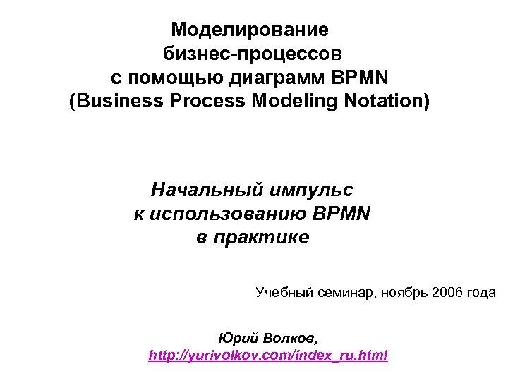 Моделирование бизнес-процессов с помощью диаграмм BPMN (Business Process Modeling Notation) Начальный импульс к использованию