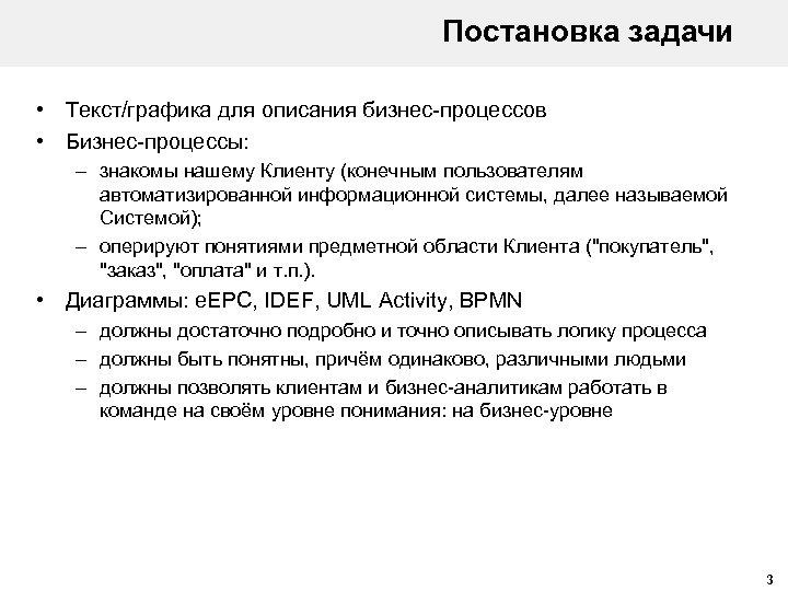 Постановка задачи • Текст/графика для описания бизнес-процессов • Бизнес-процессы: – знакомы нашему Клиенту (конечным