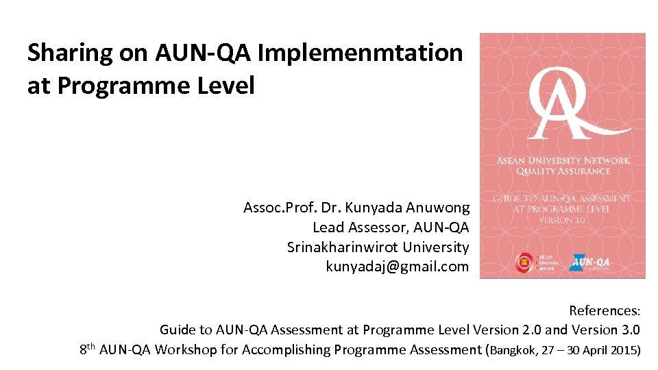 Sharing on AUN-QA Implemenmtation at Programme Level Assoc. Prof. Dr. Kunyada Anuwong Lead Assessor,