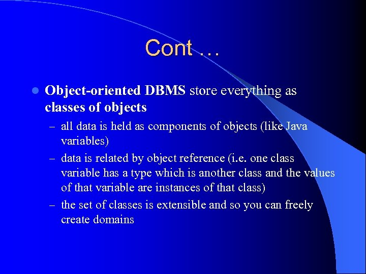 Cont … l Object-oriented DBMS store everything as classes of objects – all data