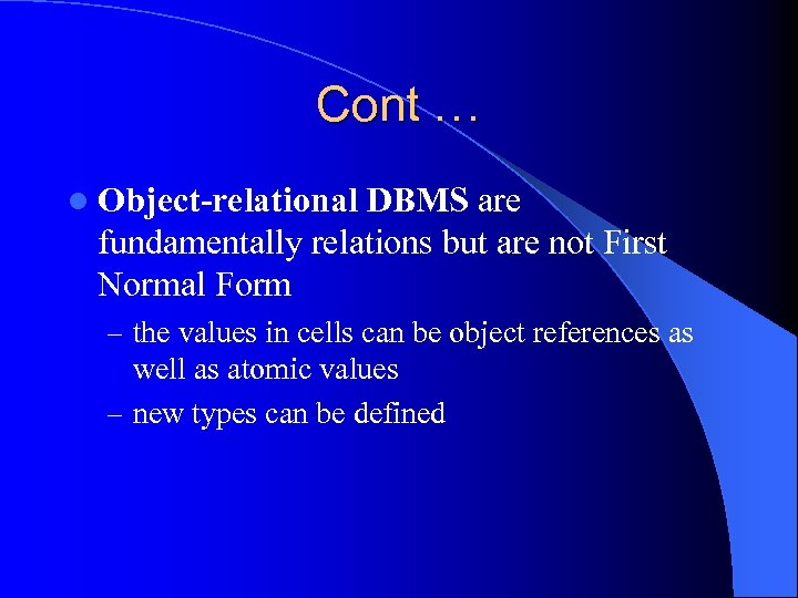 Cont … l Object-relational DBMS are fundamentally relations but are not First Normal Form