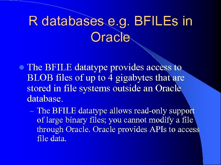 R databases e. g. BFILEs in Oracle l The BFILE datatype provides access to