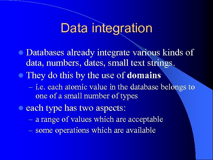 Data integration l Databases already integrate various kinds of data, numbers, dates, small text