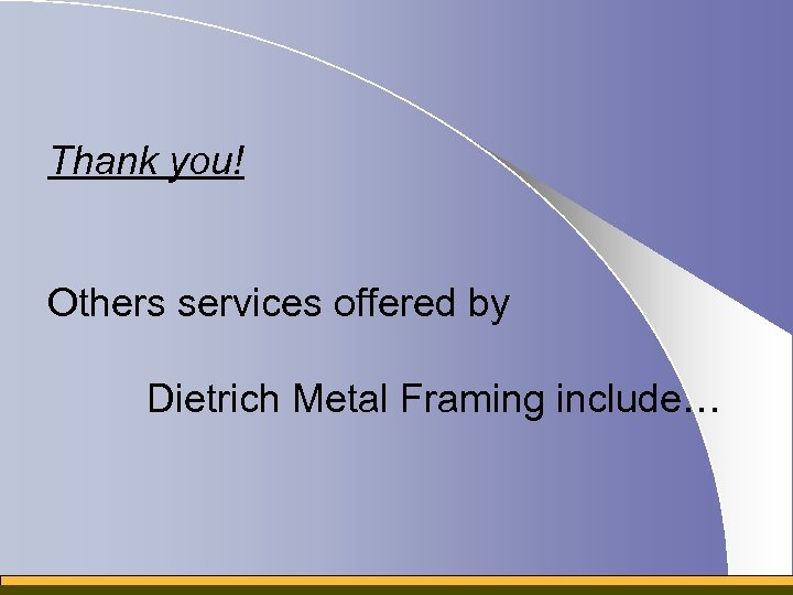 Thank you! Others services offered by Dietrich Metal Framing include…