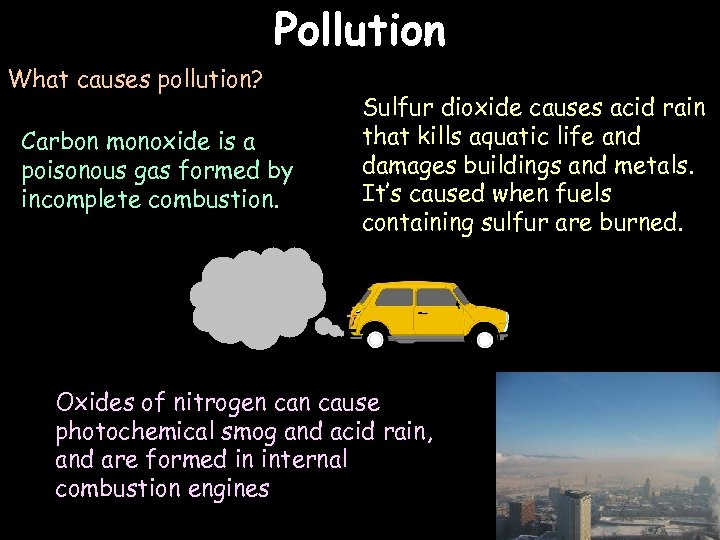 Pollution What causes pollution? Carbon monoxide is a poisonous gas formed by incomplete combustion.