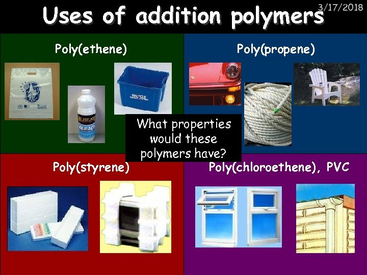 Uses of addition polymers 3/17/2018 Poly(ethene) Poly(propene) What properties would these polymers have? Poly(styrene)