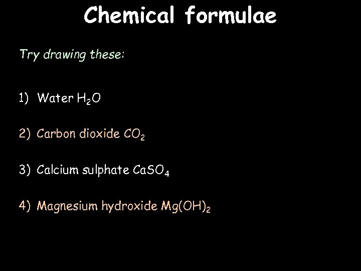 Chemical formulae Try drawing these: 1) Water H 2 O 2) Carbon dioxide CO