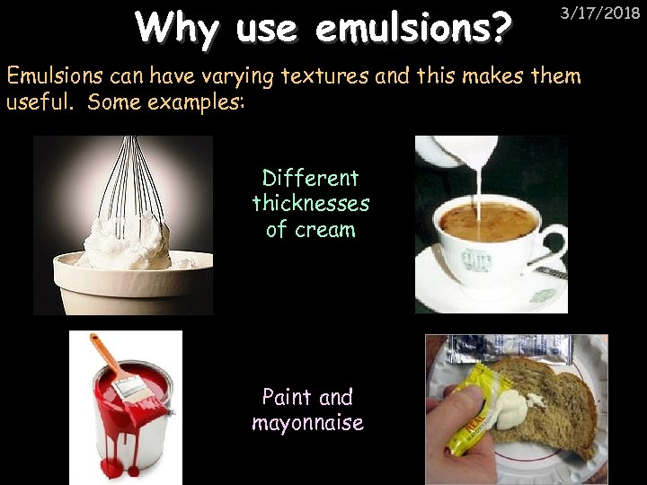 Why use emulsions? 3/17/2018 Emulsions can have varying textures and this makes them useful.