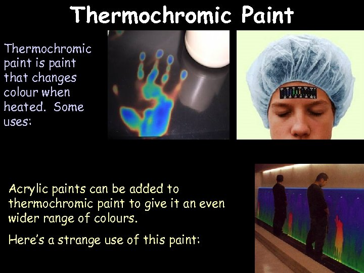 Thermochromic Paint Thermochromic paint is paint that changes colour when heated. Some uses: Acrylic