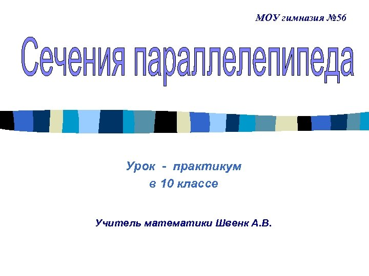 МОУ гимназия № 56 Урок - практикум в 10 классе Учитель математики Швенк А.
