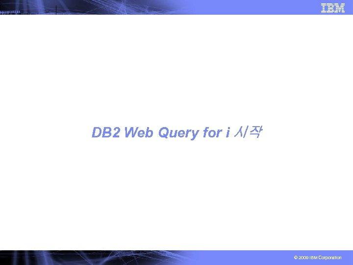 DB 2 Web Query for i 시작 © 2009 IBM Corporation